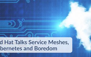Red Hat Talks Service Meshes, Kubernetes and Boredom
