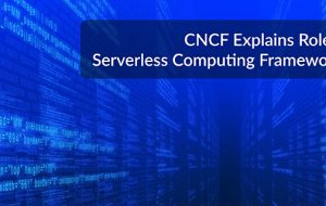 CNCF Explains Role of Serverless Computing Frameworks