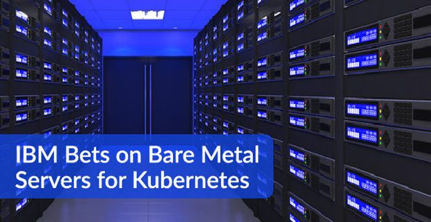 IBM Bets on Bare Metal Servers for Kubernetes