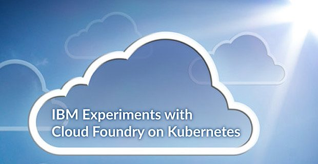 IBM Experiments with Cloud Foundry on Kubernetes
